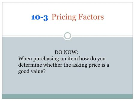 10-3 Pricing Factors DO NOW: When purchasing an item how do you determine whether the asking price is a good value?