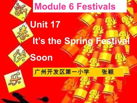 Unit 17 It's the Spring Festival Soon Module 6 Festivals 广州开发区第一小学 张颖.