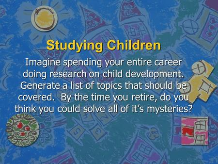 Studying Children Imagine spending your entire career doing research on child development. Generate a list of topics that should be covered. By the time.