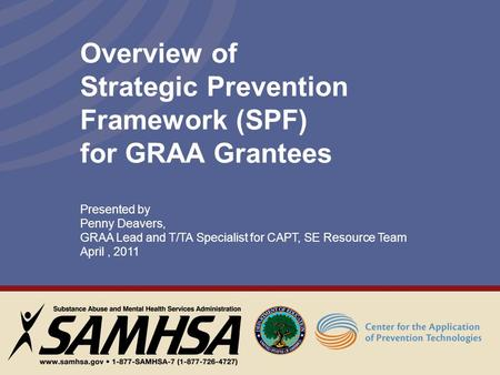Overview of Strategic Prevention Framework (SPF) for GRAA Grantees Presented by Penny Deavers, GRAA Lead and T/TA Specialist for CAPT, SE Resource Team.