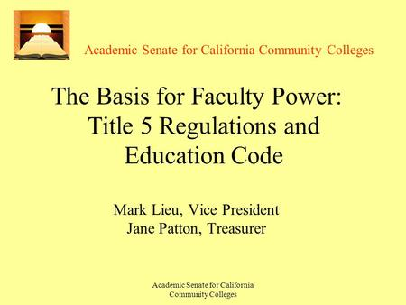 Academic Senate for California Community Colleges The Basis for Faculty Power: Title 5 Regulations and Education Code Mark Lieu, Vice President Jane Patton,