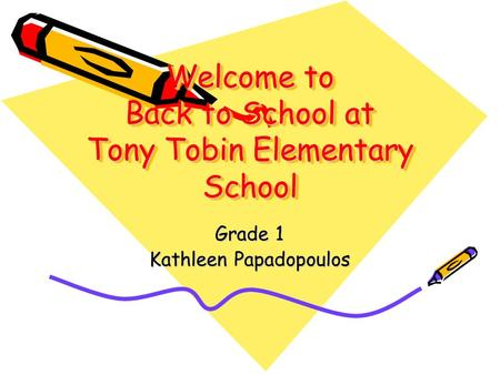 Welcome to Back to School at Tony Tobin Elementary School Grade 1 Kathleen Papadopoulos.