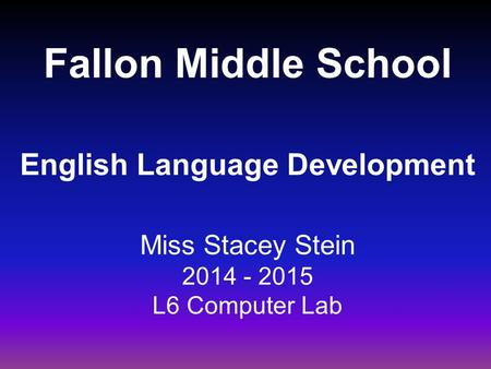 Fallon Middle School English Language Development Miss Stacey Stein 2014 - 2015 L6 Computer Lab.