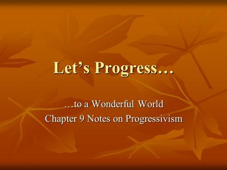 Let's Progress… …to a Wonderful World Chapter 9 Notes on Progressivism.