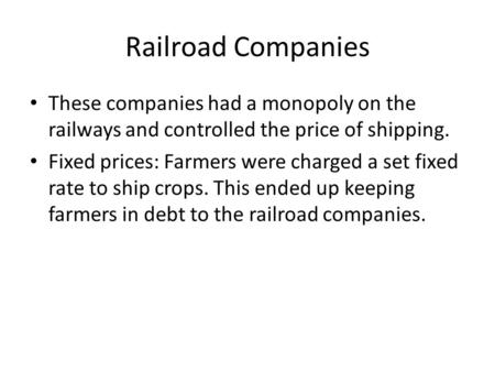 Railroad Companies These companies had a monopoly on the railways and controlled the price of shipping. Fixed prices: Farmers were charged a set fixed.