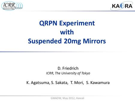 GWADW, May 2012, Hawaii D. Friedrich ICRR, The University of Tokyo K. Agatsuma, S. Sakata, T. Mori, S. Kawamura QRPN Experiment with Suspended 20mg Mirrors.