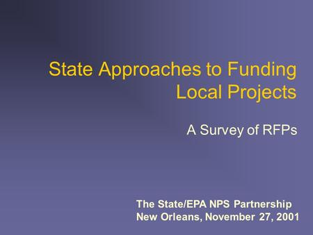 State Approaches to Funding Local Projects A Survey of RFPs The State/EPA NPS Partnership New Orleans, November 27, 2001.