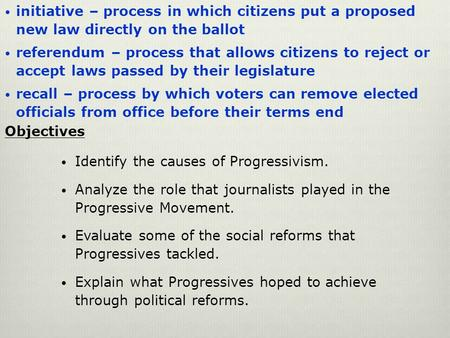 Initiative – process in which citizens put a proposed new law directly on the ballot referendum – process that allows citizens to reject or accept laws.