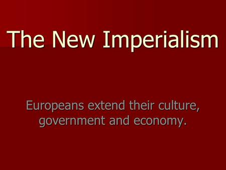 The New Imperialism Europeans extend their <strong>culture</strong>, government and economy.