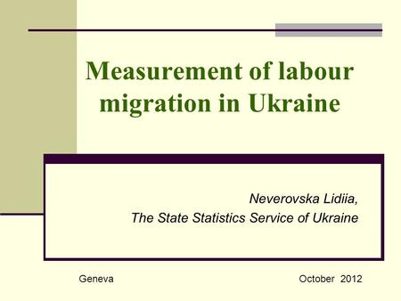 Measurement of labour migration in Ukraine Neverovska Lidiia, The State Statistics Service of Ukraine GenevaOctober 2012.