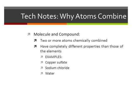 Tech Notes: Why Atoms Combine  Molecule and Compound:  Two or more atoms chemically combined  Have completely different properties than those of the.