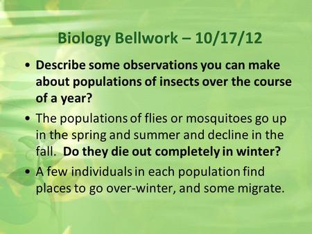 Biology Bellwork – 10/17/12 Describe some observations you can make about populations of insects over the course of a year? The populations of flies or.