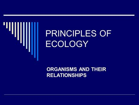 PRINCIPLES OF ECOLOGY ORGANISMS AND THEIR RELATIONSHIPS.
