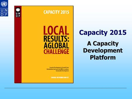 Capacity 2015 A Capacity Development Platform UNDP take on Capacity Development CD has been a fundamental component of TC since the Marshal Plan (1951)