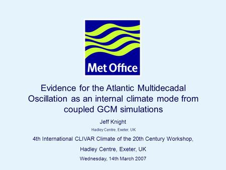 Page 1 Hadley Centre © Crown copyright 2004 Evidence for the Atlantic Multidecadal Oscillation as an internal climate mode from coupled GCM simulations.