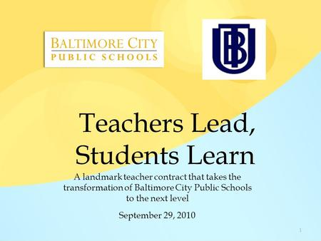 Teachers Lead, Students Learn A landmark teacher contract that takes the transformation of Baltimore City Public Schools to the next level September 29,