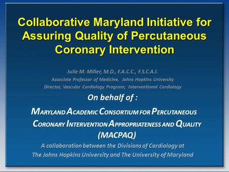 Collaborative Maryland Initiative for Assuring Quality of Percutaneous Coronary Intervention Julie M. Miller, M.D., F.A.C.C., F.S.C.A.I. Associate Professor.