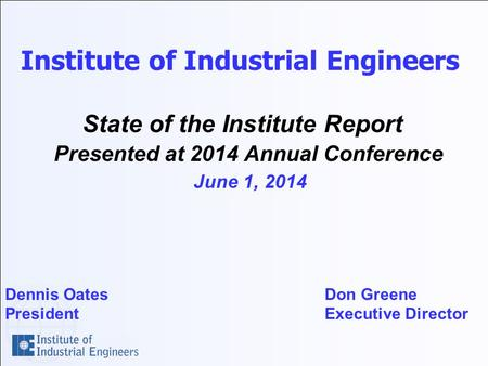 Institute of Industrial Engineers State of the Institute Report Presented at 2014 Annual Conference June 1, 2014 Dennis Oates Don Greene President Executive.