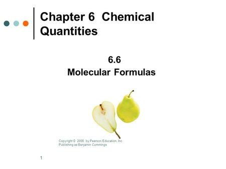 1 Chapter 6 Chemical Quantities 6.6 Molecular Formulas Copyright © 2008 by Pearson Education, Inc. Publishing as Benjamin Cummings.