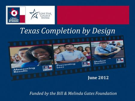 Texas Completion by Design June 2012 Funded by the Bill & Melinda Gates Foundation.