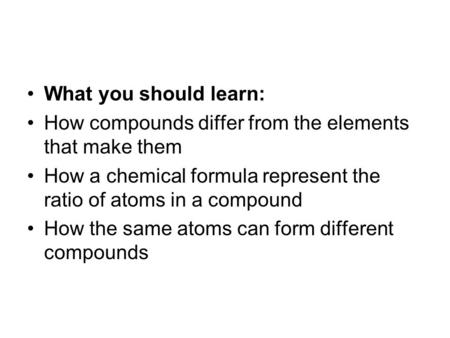 What you should learn: How compounds differ from the elements that make them How a chemical formula represent the ratio of atoms in a compound How the.