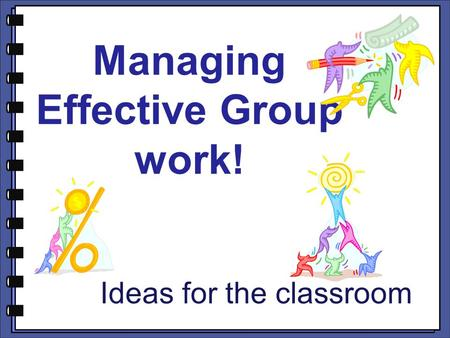 Managing Effective Group work! Ideas for the classroom.