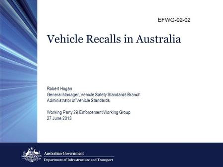 Vehicle Recalls in Australia Robert Hogan General Manager, Vehicle Safety Standards Branch Administrator of Vehicle Standards Working Party 29 Enforcement.