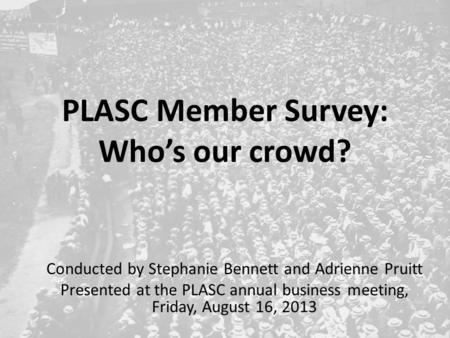 PLASC Member Survey: Who's our crowd? Conducted by Stephanie Bennett and Adrienne Pruitt Presented at the PLASC annual business meeting, Friday, August.