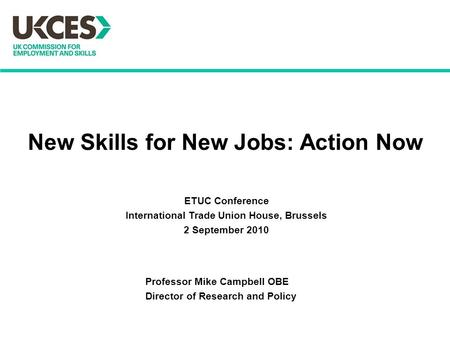 New Skills for New Jobs: Action Now Professor Mike Campbell OBE Director of Research and Policy ETUC Conference International Trade Union House, Brussels.