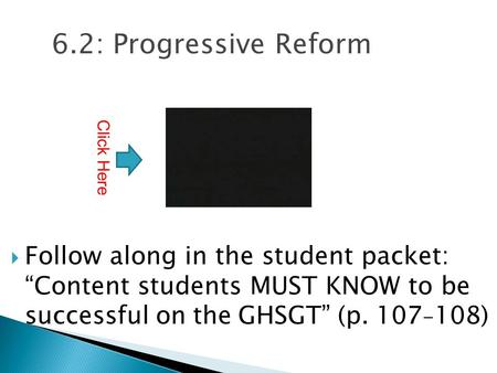 "6.2: Progressive Reform  Follow along in the student packet: ""Content students MUST KNOW to be successful on the GHSGT"" (p. 107 - 108) Click Here."