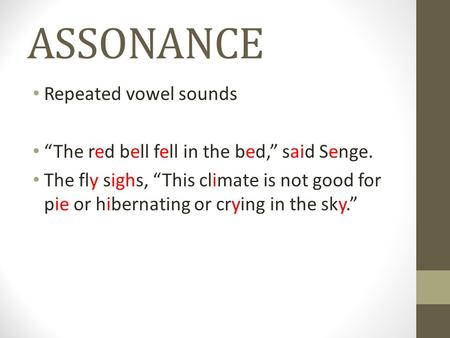 "ASSONANCE Repeated vowel sounds ""The red bell fell in the bed,"" said Senge. The fly sighs, ""This climate is not good for pie or hibernating or crying in."