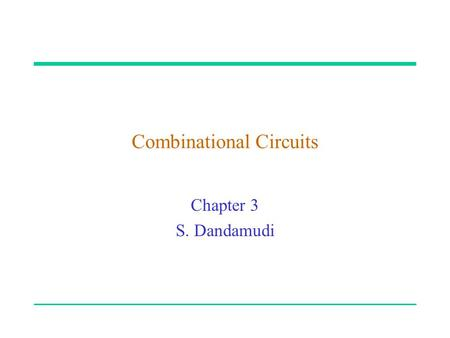 "Combinational Circuits Chapter 3 S. Dandamudi. 2003 To be used with S. Dandamudi, ""Fundamentals of Computer Organization and Design,"" Springer, 2003."