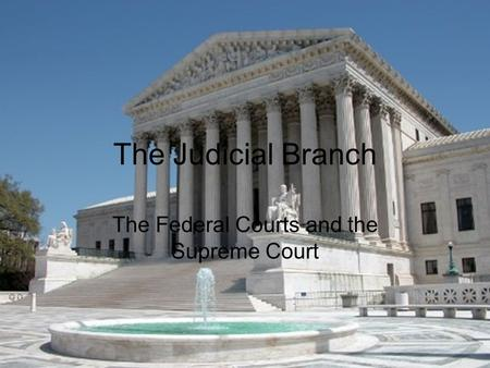 The Judicial Branch The Federal Courts and the Supreme Court.