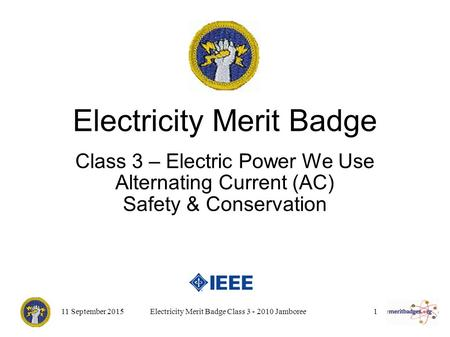 11 September 2015Electricity Merit Badge Class 3 - 2010 Jamboree1 Electricity Merit Badge Class 3 – Electric Power We Use Alternating Current (AC) Safety.