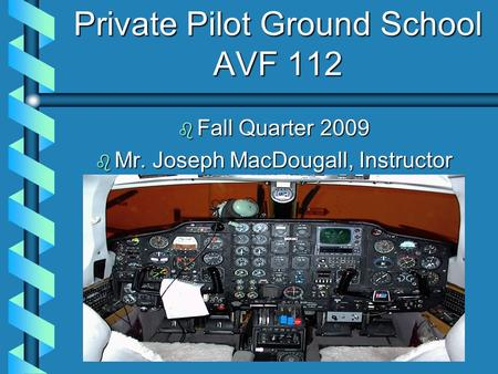 Private Pilot Ground School AVF 112 b Fall Quarter 2009 b Mr. Joseph MacDougall, Instructor.