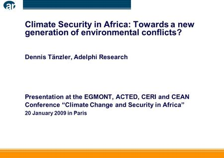 Climate Security in Africa: Towards a new generation of environmental conflicts? Dennis Tänzler, Adelphi Research Presentation at the EGMONT, ACTED, CERI.