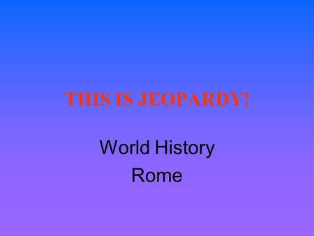 THIS IS JEOPARDY! World History Rome JEOPARDY! Section 6.1 Section 6.2 Section 6.3 Section 6.4 Section 6.5 PeoplePlaces $100 $200 $300 $400 $500.