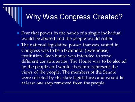 Why Was Congress Created? Fear that power in the hands of a single individual would be abused and the people would suffer. The national legislative power.