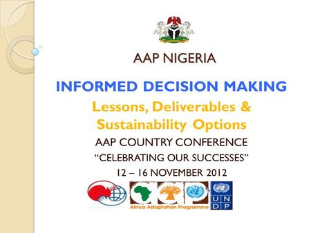 "AAP NIGERIA INFORMED DECISION MAKING Lessons, Deliverables & Sustainability Options AAP COUNTRY CONFERENCE ""CELEBRATING OUR SUCCESSES"" 12 – 16 NOVEMBER."