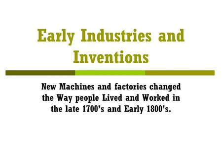 Early Industries and Inventions New Machines and factories changed the Way people Lived and Worked in the late 1700's and Early 1800's.