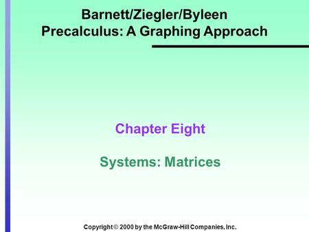 Copyright © 2000 by the McGraw-Hill Companies, Inc. Barnett/Ziegler/Byleen Precalculus: A Graphing Approach Chapter Eight Systems: Matrices.