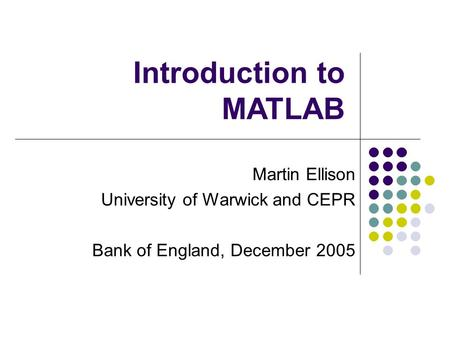 Martin Ellison University of Warwick and CEPR Bank of England, December 2005 Introduction to MATLAB.
