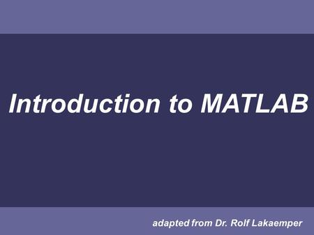 Introduction to MATLAB adapted from Dr. Rolf Lakaemper.