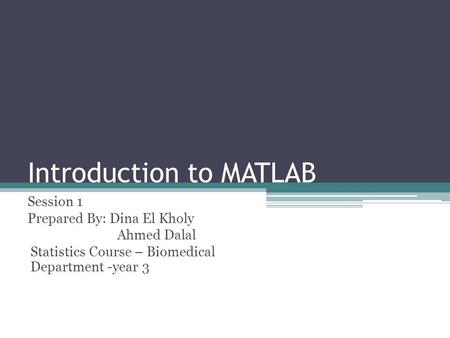 Introduction to MATLAB Session 1 Prepared By: Dina El Kholy Ahmed Dalal Statistics Course – Biomedical Department -year 3.