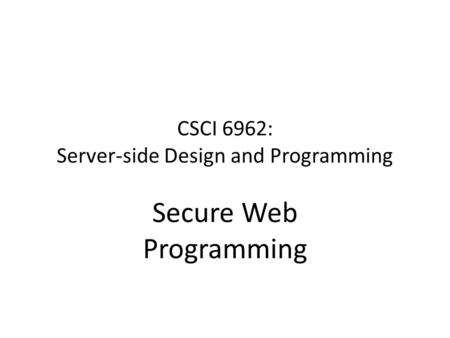 CSCI 6962: Server-side Design and Programming Secure Web Programming.
