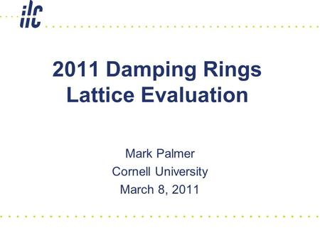 2011 Damping Rings Lattice Evaluation Mark Palmer Cornell University March 8, 2011.