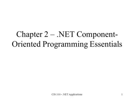 CIS 330 -.NET Applications1 Chapter 2 –.NET Component- Oriented Programming Essentials.