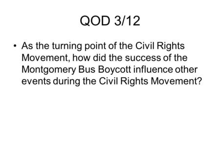 QOD 3/12 As the turning point of the Civil Rights Movement, how did the success of the Montgomery Bus Boycott influence other events during the Civil Rights.