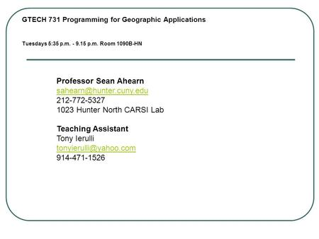 GTECH 731 <strong>Programming</strong> for Geographic Applications Tuesdays 5:35 p.m. - 9.15 p.m. Room 1090B-HN Professor Sean Ahearn 212-772-5327.