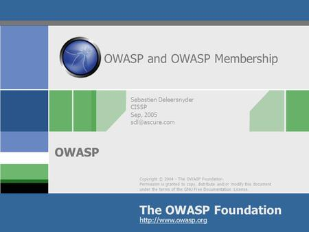 Copyright © 2004 - The OWASP Foundation Permission is granted to copy, distribute and/or modify this document under the terms of the GNU Free Documentation.
